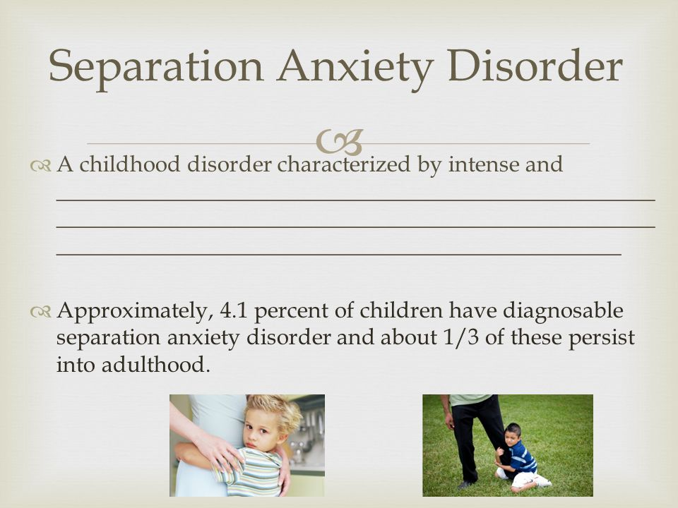  Separation Anxiety Disorder  A childhood disorder characterized by intense and _____________________________________________________ _____________________________________________________ __________________________________________________  Approximately, 4.1 percent of children have diagnosable separation anxiety disorder and about 1/3 of these persist into adulthood.
