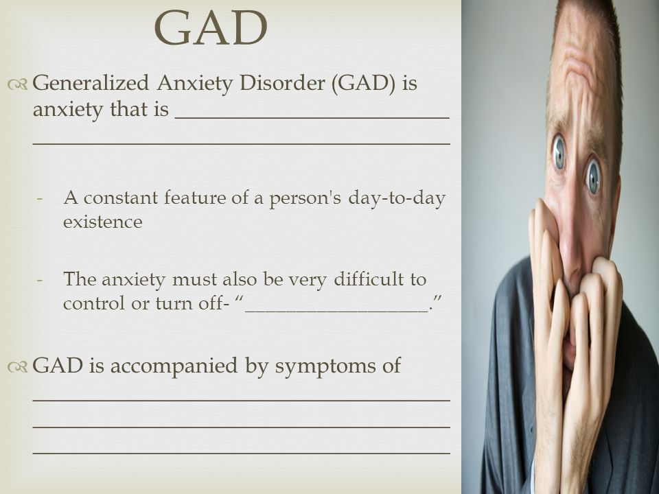 GAD  Generalized Anxiety Disorder (GAD) is anxiety that is _________________________ ______________________________________ -A constant feature of a person s day-to-day existence -The anxiety must also be very difficult to control or turn off- __________________.  GAD is accompanied by symptoms of ______________________________________ ______________________________________ ______________________________________