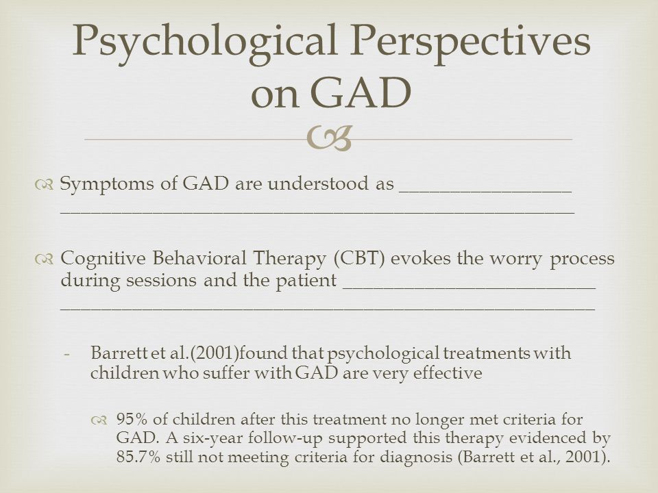   Symptoms of GAD are understood as _________________ ___________________________________________________  Cognitive Behavioral Therapy (CBT) evokes the worry process during sessions and the patient _________________________ _____________________________________________________ -Barrett et al.(2001)found that psychological treatments with children who suffer with GAD are very effective  95% of children after this treatment no longer met criteria for GAD.