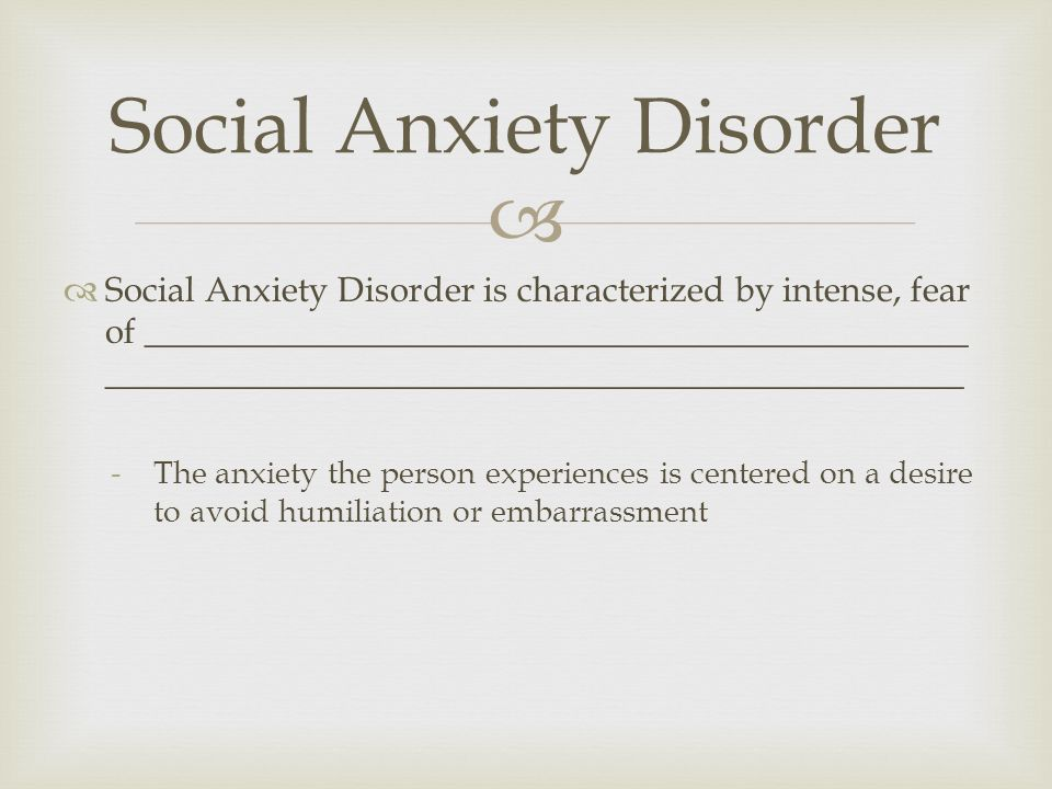  Social Anxiety Disorder  Social Anxiety Disorder is characterized by intense, fear of _______________________________________________ _________________________________________________ -The anxiety the person experiences is centered on a desire to avoid humiliation or embarrassment