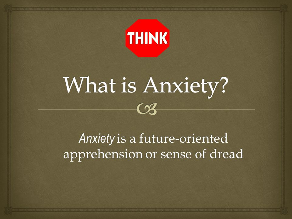 Anxiety is a future-oriented apprehension or sense of dread