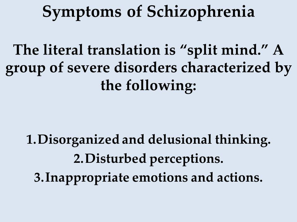 Symptoms of Schizophrenia The literal translation is split mind. A group of severe disorders characterized by the following: 1.Disorganized and delusional thinking.