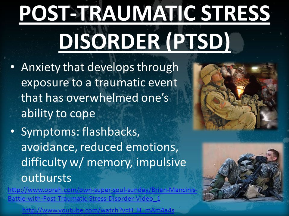 POST-TRAUMATIC STRESS DISORDER (PTSD) Anxiety that develops through exposure to a traumatic event that has overwhelmed one's ability to cope Symptoms: flashbacks, avoidance, reduced emotions, difficulty w/ memory, impulsive outbursts   v=H_H_mAm4a4s   Battle-with-Post-Traumatic-Stress-Disorder-Video_1