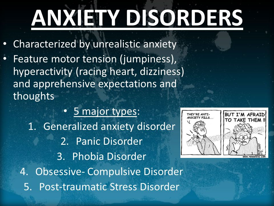 ANXIETY DISORDERS Characterized by unrealistic anxiety Feature motor tension (jumpiness), hyperactivity (racing heart, dizziness) and apprehensive expectations and thoughts 5 major types: 1.Generalized anxiety disorder 2.Panic Disorder 3.Phobia Disorder 4.Obsessive- Compulsive Disorder 5.Post-traumatic Stress Disorder