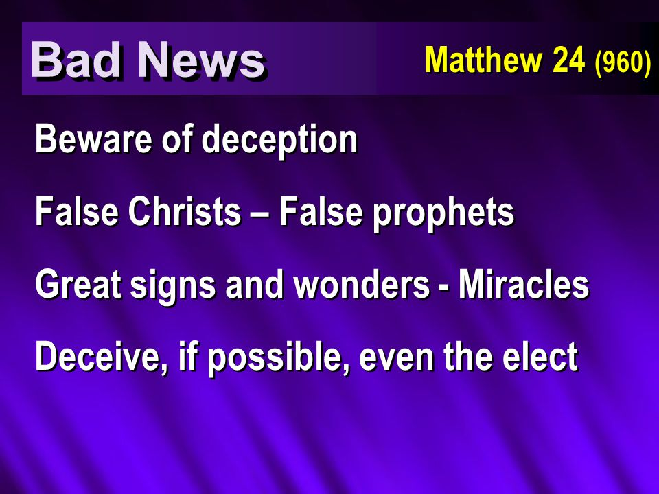 Bad News Matthew 24 (960) Beware of deception False Christs – False prophets Great signs and wonders - Miracles Deceive, if possible, even the elect Beware of deception False Christs – False prophets Great signs and wonders - Miracles Deceive, if possible, even the elect