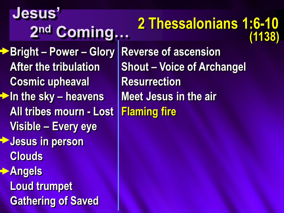 Jesus' 2 nd Coming… Jesus' 2 nd Coming… 2 Thessalonians 1:6-10 (1138) 2 Thessalonians 1:6-10 (1138) Bright – Power – Glory After the tribulation Cosmic upheaval In the sky – heavens All tribes mourn - Lost Visible – Every eye Jesus in person Clouds Angels Loud trumpet Gathering of Saved Bright – Power – Glory After the tribulation Cosmic upheaval In the sky – heavens All tribes mourn - Lost Visible – Every eye Jesus in person Clouds Angels Loud trumpet Gathering of Saved Reverse of ascension Shout – Voice of Archangel Resurrection Meet Jesus in the air Flaming fire Reverse of ascension Shout – Voice of Archangel Resurrection Meet Jesus in the air Flaming fire
