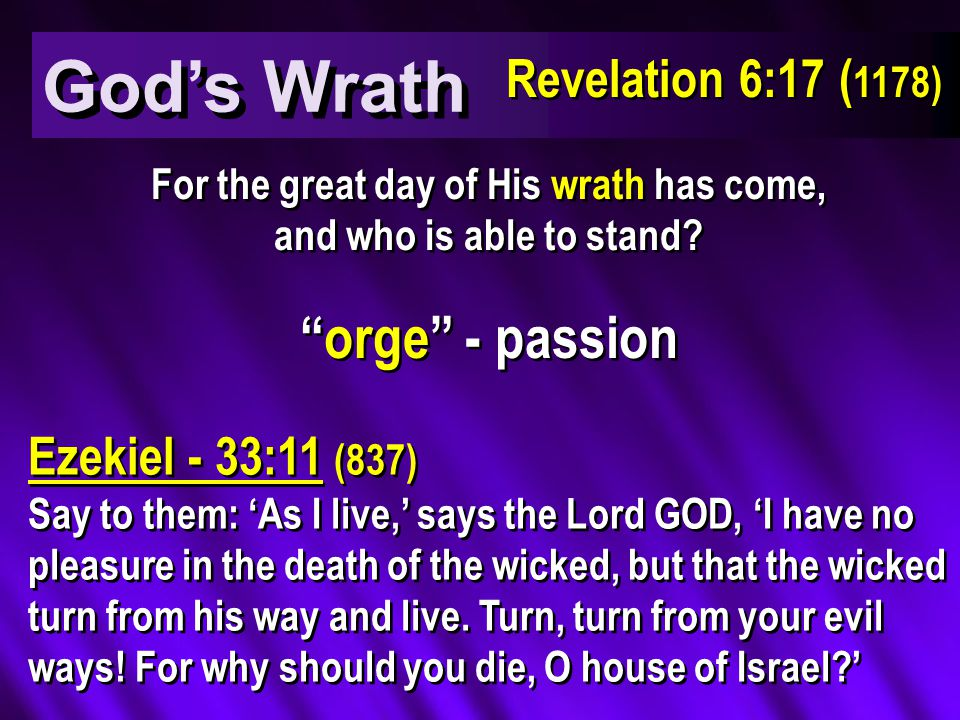 God's Wrath orge - passion Ezekiel - 33:11 (837) Say to them: 'As I live,' says the Lord GOD, 'I have no pleasure in the death of the wicked, but that the wicked turn from his way and live.
