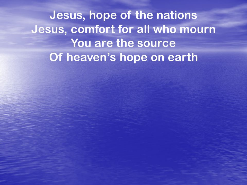 Jesus, hope of the nations Jesus, comfort for all who mourn You are the source Of heaven's hope on earth
