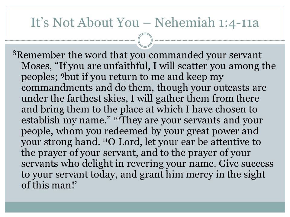 It's Not About You – Nehemiah 1:4-11a 8 Remember the word that you commanded your servant Moses, If you are unfaithful, I will scatter you among the peoples; 9 but if you return to me and keep my commandments and do them, though your outcasts are under the farthest skies, I will gather them from there and bring them to the place at which I have chosen to establish my name. 10 They are your servants and your people, whom you redeemed by your great power and your strong hand.