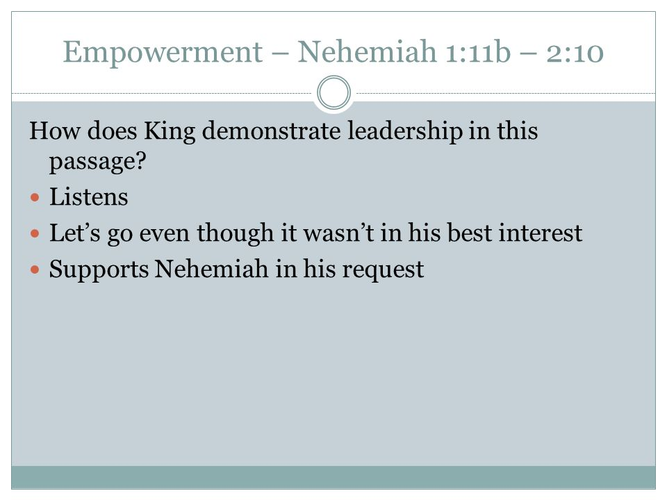 Empowerment – Nehemiah 1:11b – 2:10 How does King demonstrate leadership in this passage.