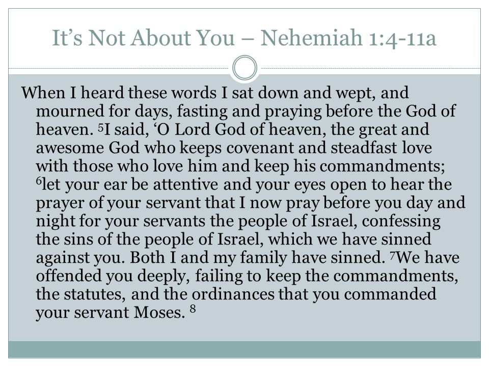 It's Not About You – Nehemiah 1:4-11a When I heard these words I sat down and wept, and mourned for days, fasting and praying before the God of heaven.