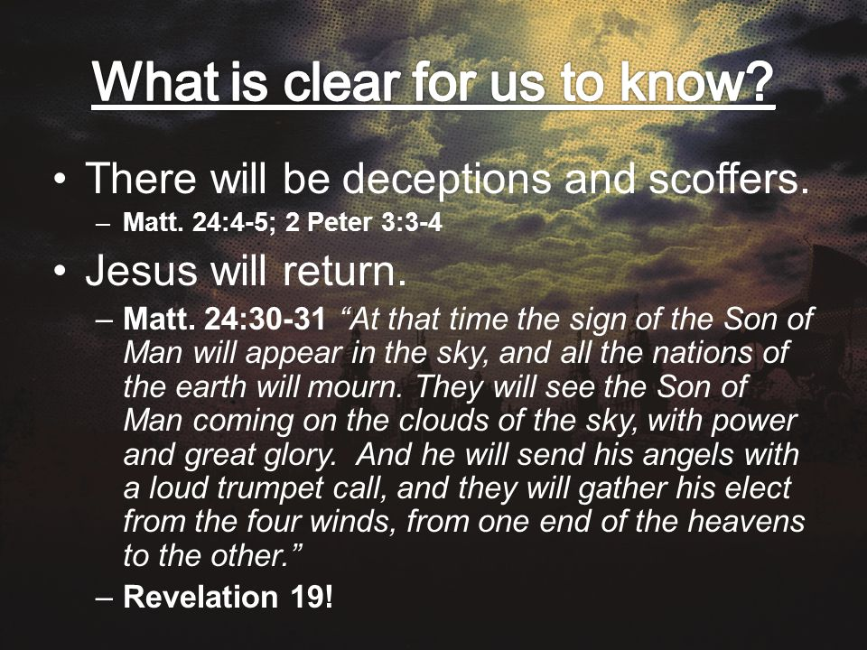 There will be deceptions and scoffers. –Matt. 24:4-5; 2 Peter 3:3-4 Jesus will return.