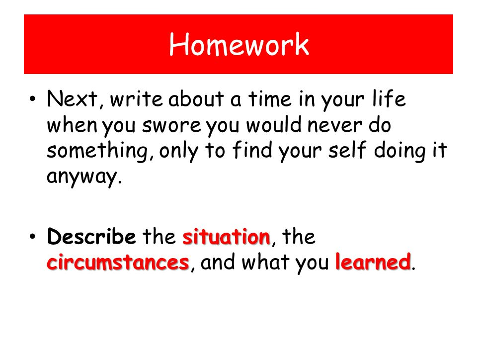 Homework Next, write about a time in your life when you swore you would never do something, only to find your self doing it anyway.