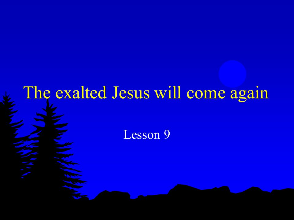 The exalted Jesus will come again Lesson 9