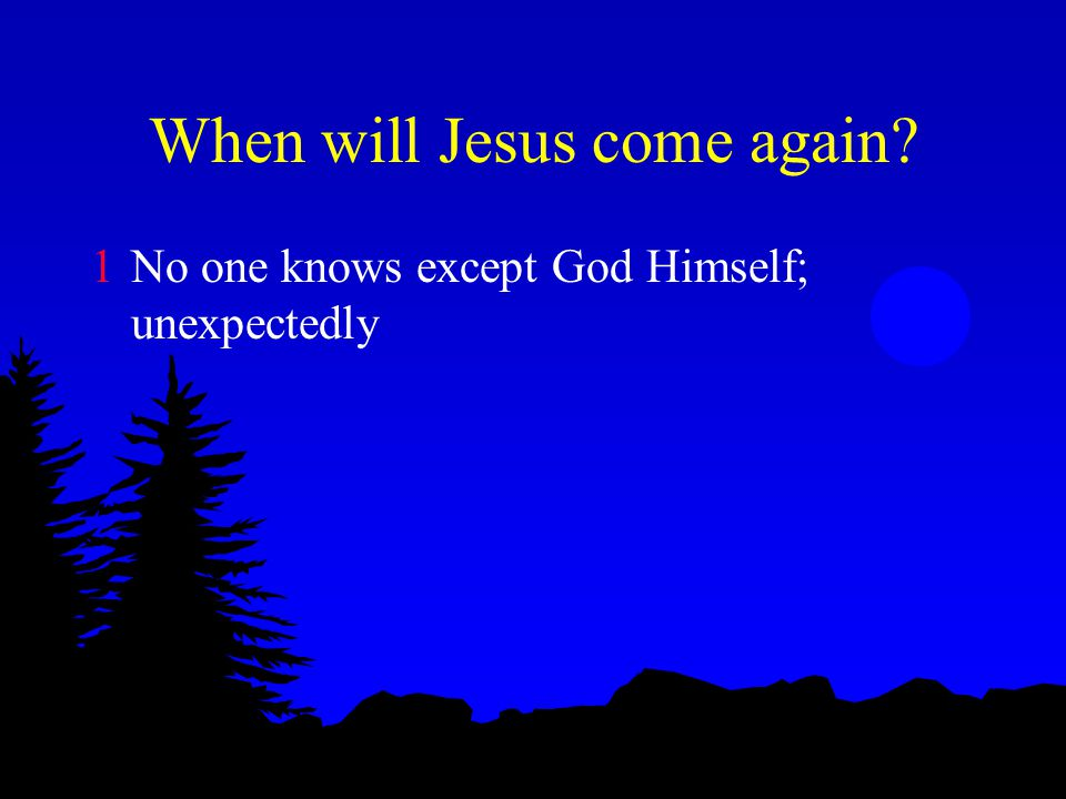 When will Jesus come again 1No one knows except God Himself; unexpectedly