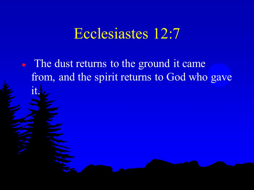 Ecclesiastes 12:7 l The dust returns to the ground it came from, and the spirit returns to God who gave it.