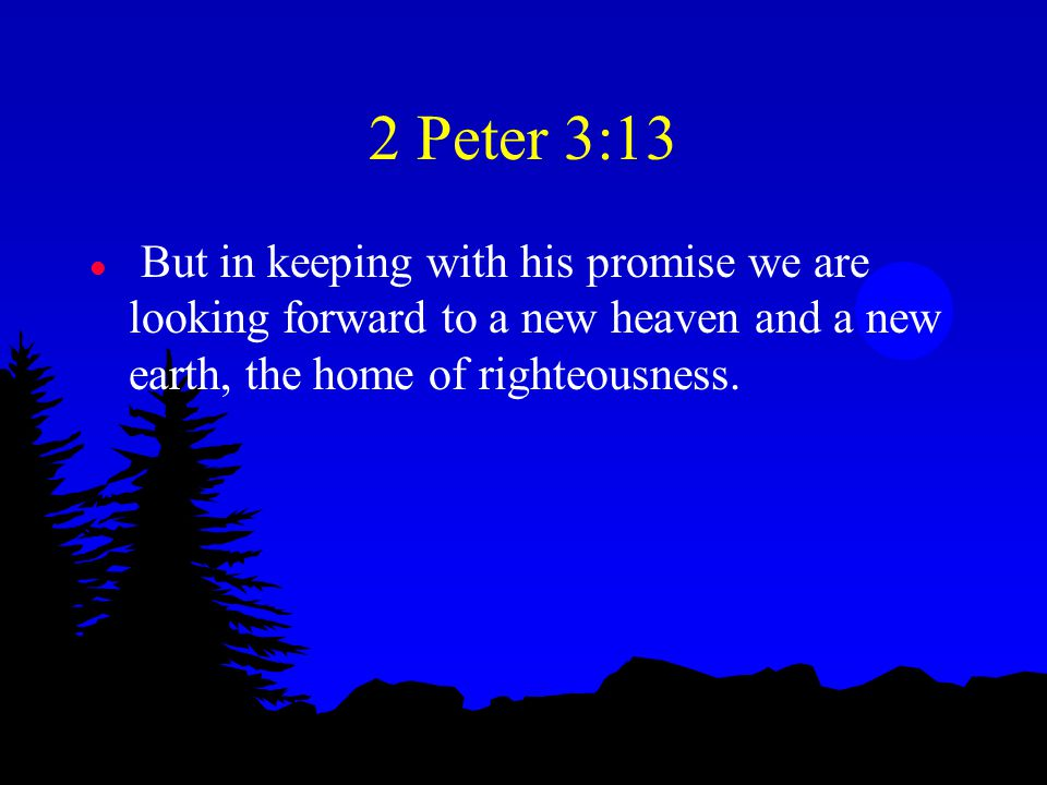 2 Peter 3:13 l But in keeping with his promise we are looking forward to a new heaven and a new earth, the home of righteousness.