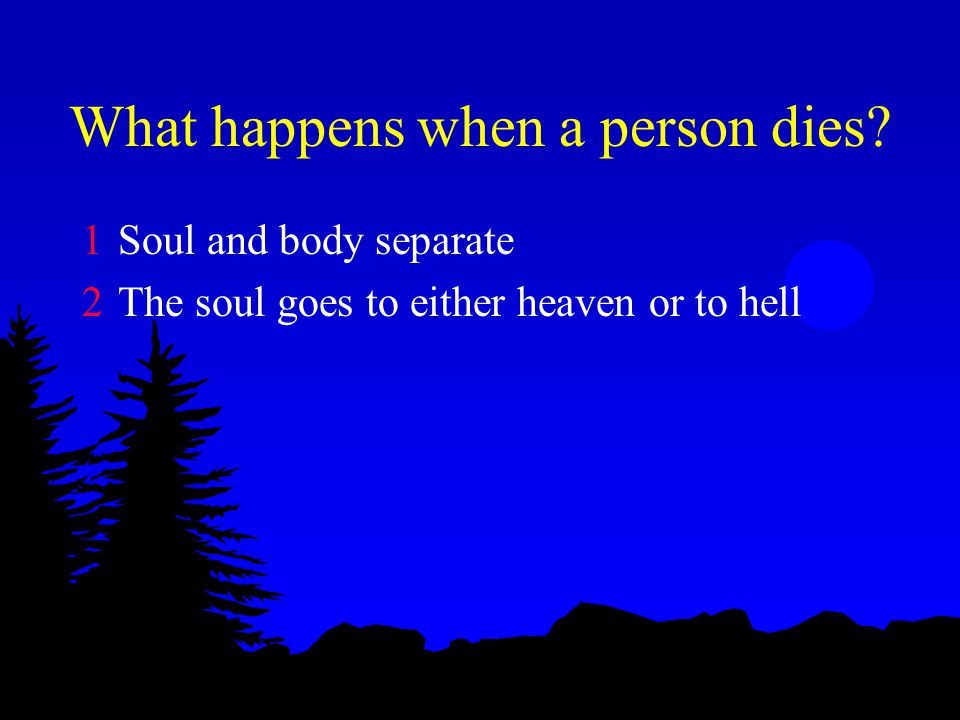 What happens when a person dies 1Soul and body separate 2The soul goes to either heaven or to hell