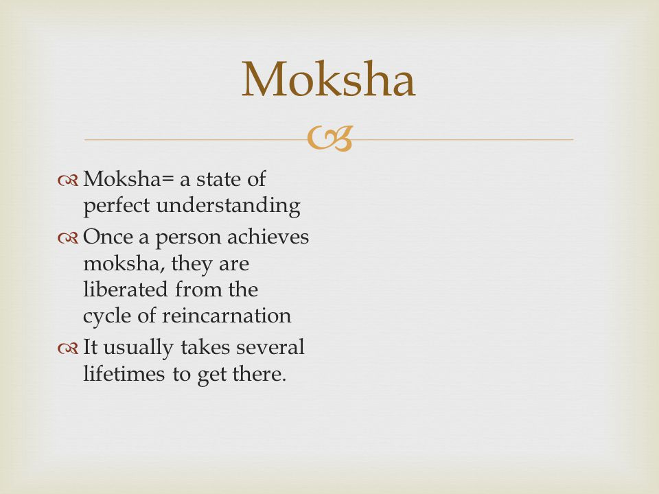   Moksha= a state of perfect understanding  Once a person achieves moksha, they are liberated from the cycle of reincarnation  It usually takes several lifetimes to get there.