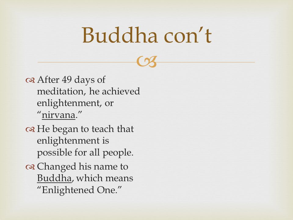   After 49 days of meditation, he achieved enlightenment, or nirvana.  He began to teach that enlightenment is possible for all people.