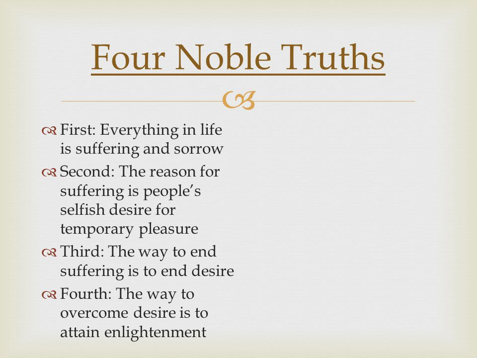   First: Everything in life is suffering and sorrow  Second: The reason for suffering is people's selfish desire for temporary pleasure  Third: The way to end suffering is to end desire  Fourth: The way to overcome desire is to attain enlightenment Four Noble Truths