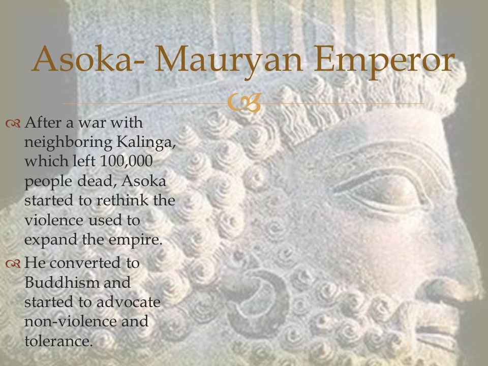   After a war with neighboring Kalinga, which left 100,000 people dead, Asoka started to rethink the violence used to expand the empire.