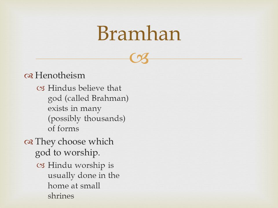   Henotheism  Hindus believe that god (called Brahman) exists in many (possibly thousands) of forms  They choose which god to worship.