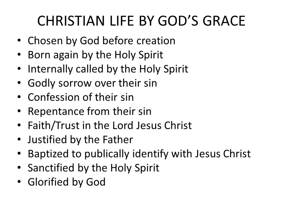 CHRISTIAN LIFE BY GOD'S GRACE Chosen by God before creation Born again by the Holy Spirit Internally called by the Holy Spirit Godly sorrow over their sin Confession of their sin Repentance from their sin Faith/Trust in the Lord Jesus Christ Justified by the Father Baptized to publically identify with Jesus Christ Sanctified by the Holy Spirit Glorified by God