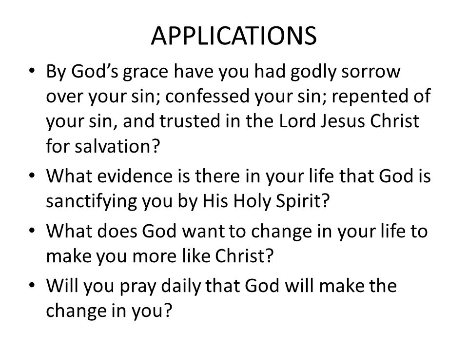 APPLICATIONS By God's grace have you had godly sorrow over your sin; confessed your sin; repented of your sin, and trusted in the Lord Jesus Christ for salvation.