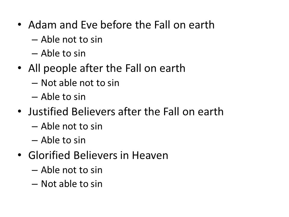 Adam and Eve before the Fall on earth – Able not to sin – Able to sin All people after the Fall on earth – Not able not to sin – Able to sin Justified Believers after the Fall on earth – Able not to sin – Able to sin Glorified Believers in Heaven – Able not to sin – Not able to sin
