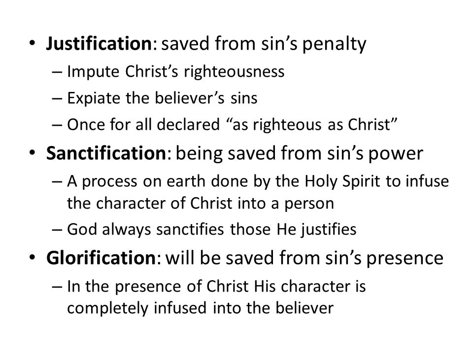 Justification: saved from sin's penalty – Impute Christ's righteousness – Expiate the believer's sins – Once for all declared as righteous as Christ Sanctification: being saved from sin's power – A process on earth done by the Holy Spirit to infuse the character of Christ into a person – God always sanctifies those He justifies Glorification: will be saved from sin's presence – In the presence of Christ His character is completely infused into the believer