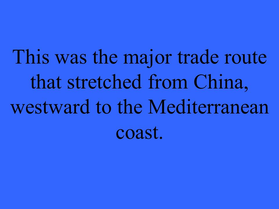 This was the major trade route that stretched from China, westward to the Mediterranean coast.