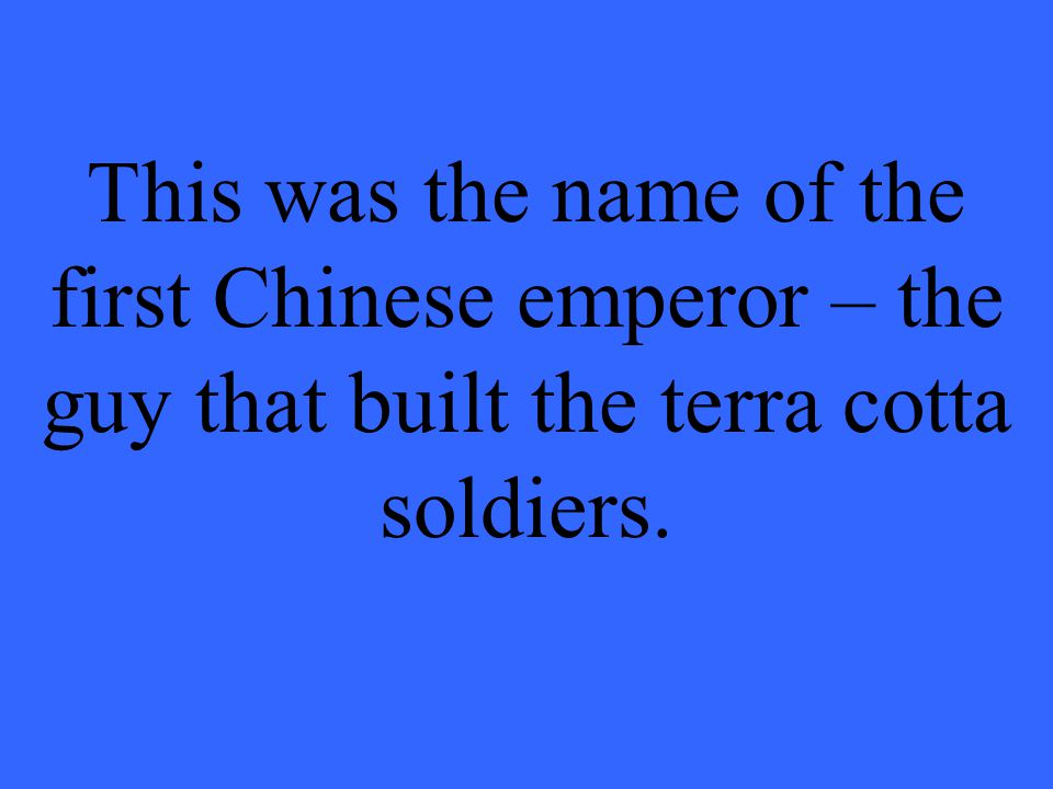 This was the name of the first Chinese emperor – the guy that built the terra cotta soldiers.