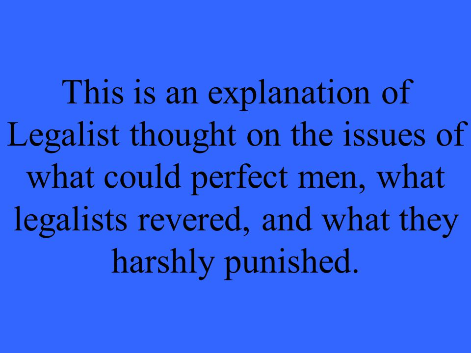 This is an explanation of Legalist thought on the issues of what could perfect men, what legalists revered, and what they harshly punished.