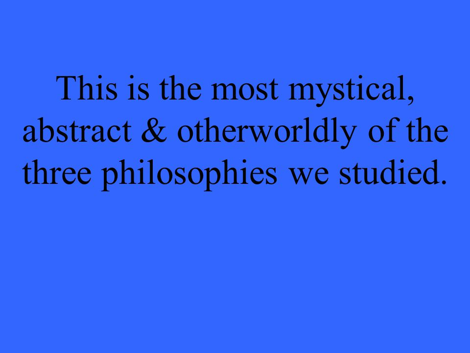 This is the most mystical, abstract & otherworldly of the three philosophies we studied.