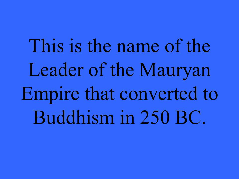 This is the name of the Leader of the Mauryan Empire that converted to Buddhism in 250 BC.