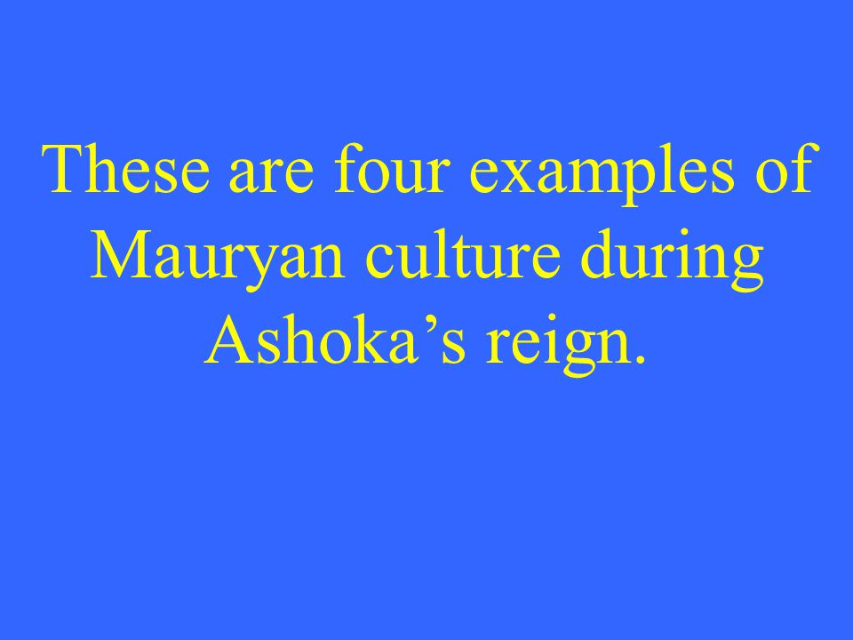 These are four examples of Mauryan culture during Ashoka's reign.