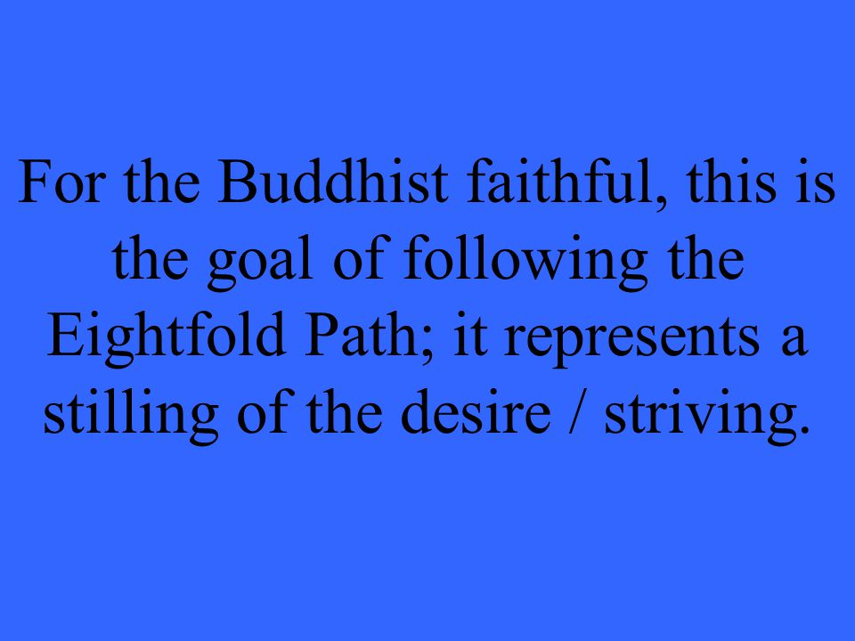 For the Buddhist faithful, this is the goal of following the Eightfold Path; it represents a stilling of the desire / striving.