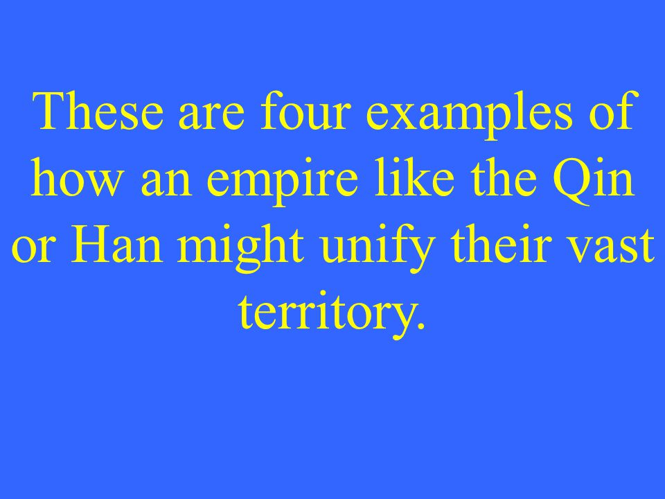 These are four examples of how an empire like the Qin or Han might unify their vast territory.