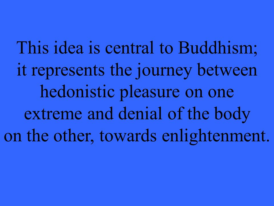 This idea is central to Buddhism; it represents the journey between hedonistic pleasure on one extreme and denial of the body on the other, towards enlightenment.