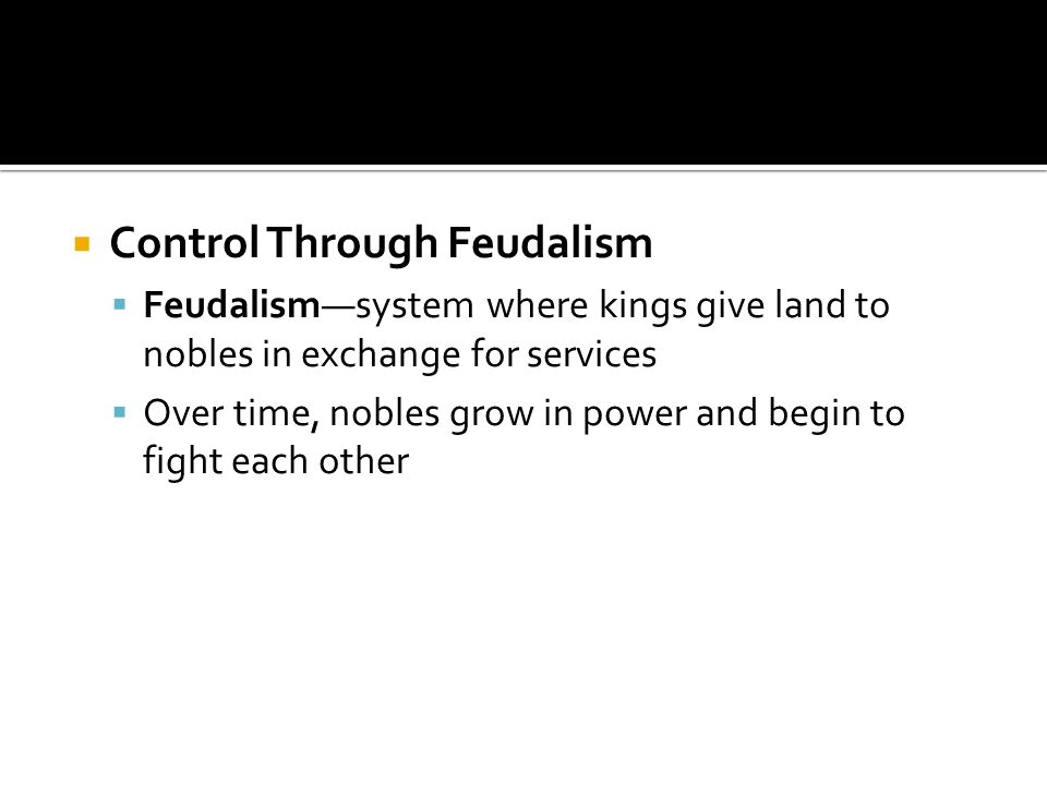  Control Through Feudalism  Feudalism—system where kings give land to nobles in exchange for services  Over time, nobles grow in power and begin to fight each other