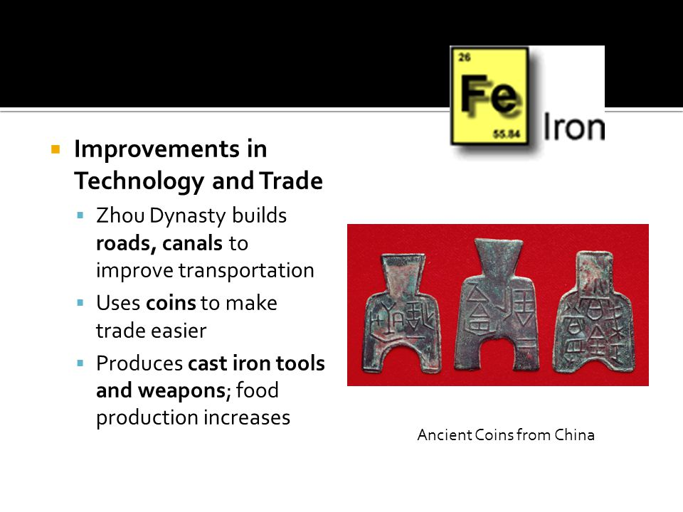  Improvements in Technology and Trade  Zhou Dynasty builds roads, canals to improve transportation  Uses coins to make trade easier  Produces cast iron tools and weapons; food production increases Ancient Coins from China