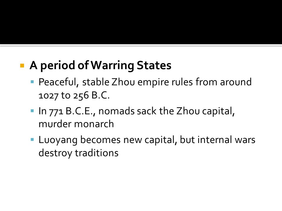  A period of Warring States  Peaceful, stable Zhou empire rules from around 1027 to 256 B.C.