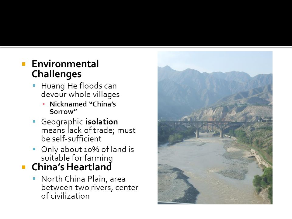  Environmental Challenges  Huang He floods can devour whole villages ▪ Nicknamed China's Sorrow  Geographic isolation means lack of trade; must be self-sufficient  Only about 10% of land is suitable for farming  China's Heartland  North China Plain, area between two rivers, center of civilization