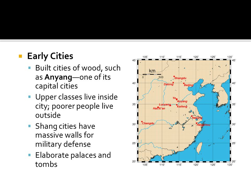  Early Cities  Built cities of wood, such as Anyang—one of its capital cities  Upper classes live inside city; poorer people live outside  Shang cities have massive walls for military defense  Elaborate palaces and tombs