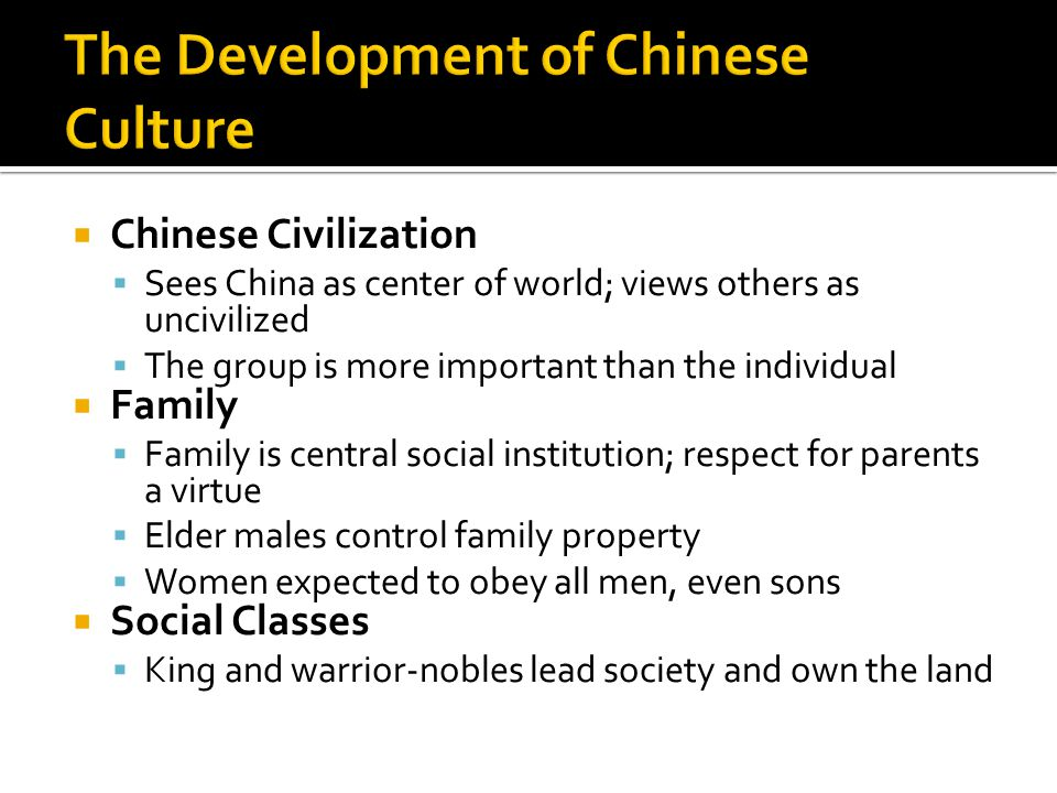  Chinese Civilization  Sees China as center of world; views others as uncivilized  The group is more important than the individual  Family  Family is central social institution; respect for parents a virtue  Elder males control family property  Women expected to obey all men, even sons  Social Classes  King and warrior-nobles lead society and own the land