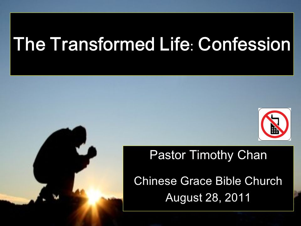 The Transformed Life : Confession Pastor Timothy Chan Chinese Grace Bible Church August 28, 2011