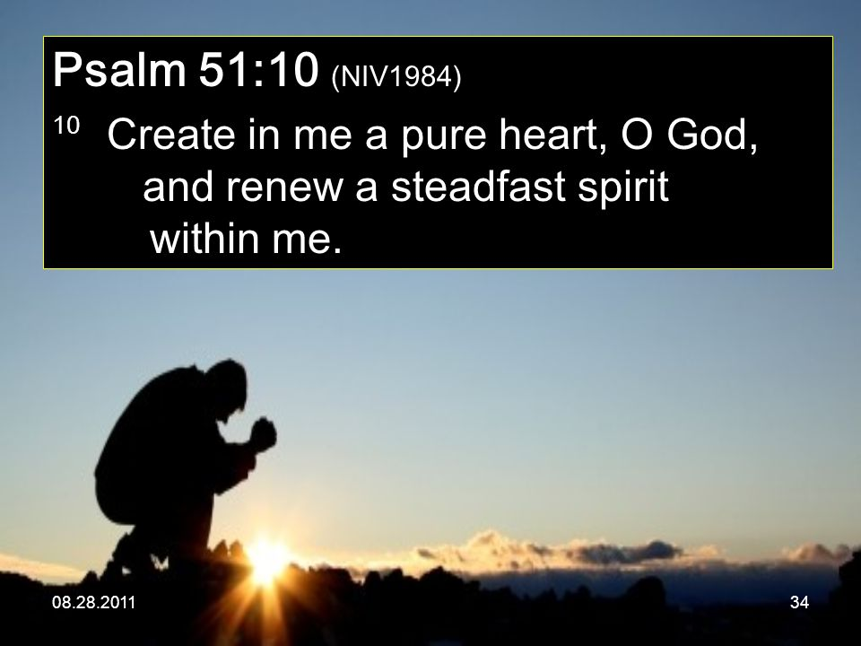 Psalm 51:10 (NIV1984) 10 Create in me a pure heart, O God, and renew a steadfast spirit within me.