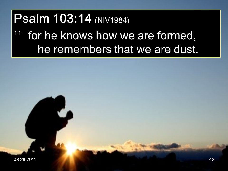Psalm 103:14 (NIV1984) 14 for he knows how we are formed, he remembers that we are dust.