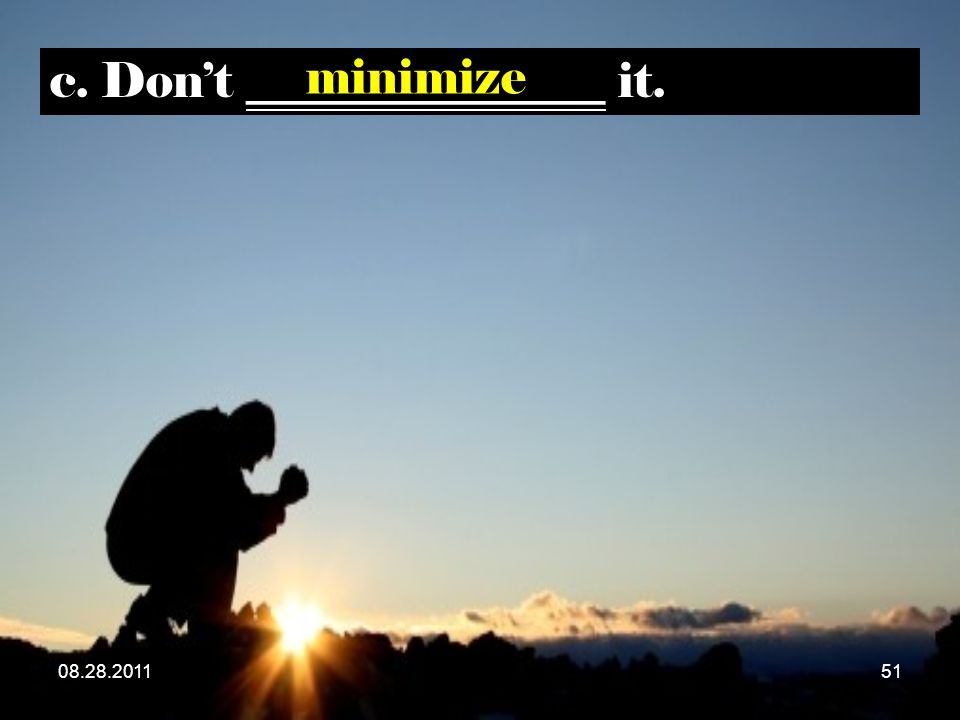 c. Don't _______________ it. minimize